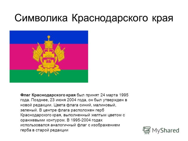 Символика Краснодарского края Флаг Краснодарского края был принят 24 марта 1995 года. Позднее, 23 июня 2004 года, он был утвержден в новой редакции. Цвета флага синий, малиновый, зеленый. В центре флага расположен герб Краснодарского края, выполненны