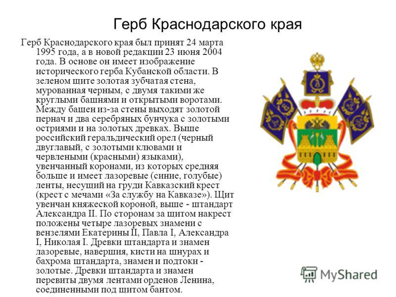 Герб Краснодарского края Герб Краснодарского края был принят 24 марта 1995 года, а в новой редакции 23 июня 2004 года. В основе он имеет изображение исторического герба Кубанской области. В зеленом щите золотая зубчатая стена, мурованная черным, с дв
