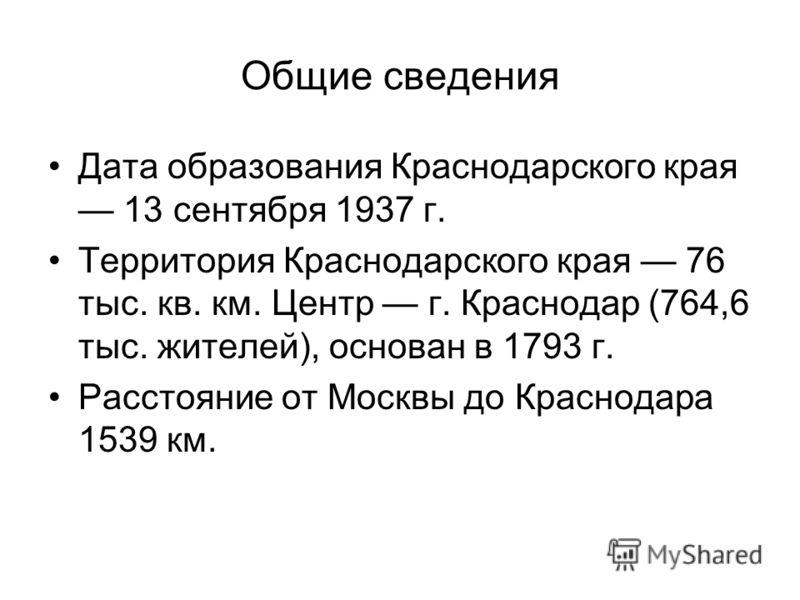 Общие сведения Дата образования Краснодарского края 13 сентября 1937 г. Территория Краснодарского края 76 тыс. кв. км. Центр г. Краснодар (764,6 тыс. жителей), основан в 1793 г. Расстояние от Москвы до Краснодара 1539 км.