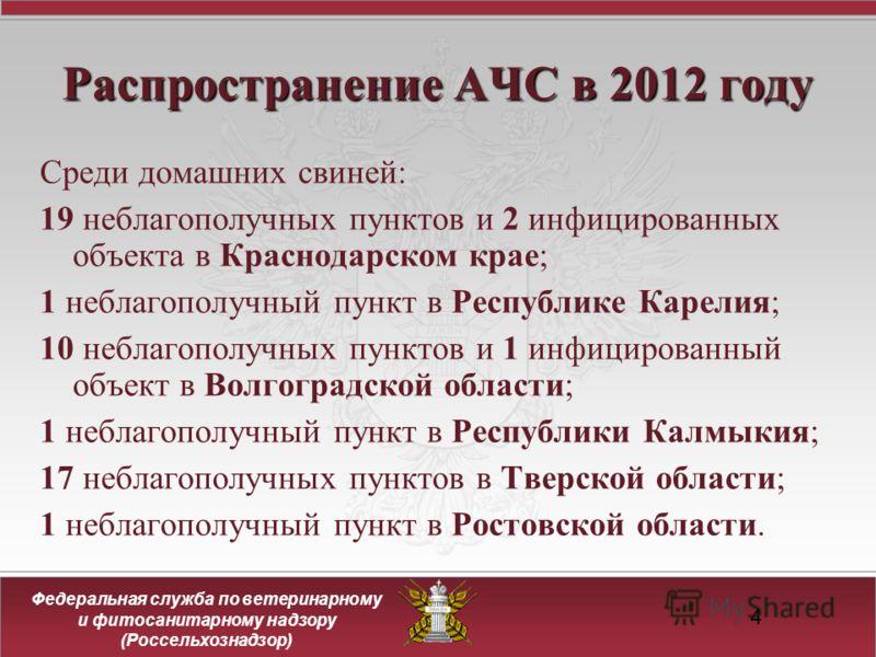 4 Распространение АЧС в 2012 году Среди домашних свиней: 19 неблагополучных пунктов и 2 инфицированных объекта в Краснодарском крае; 1 неблагополучный пункт в Республике Карелия; 10 неблагополучных пунктов и 1 инфицированный объект в Волгоградской об