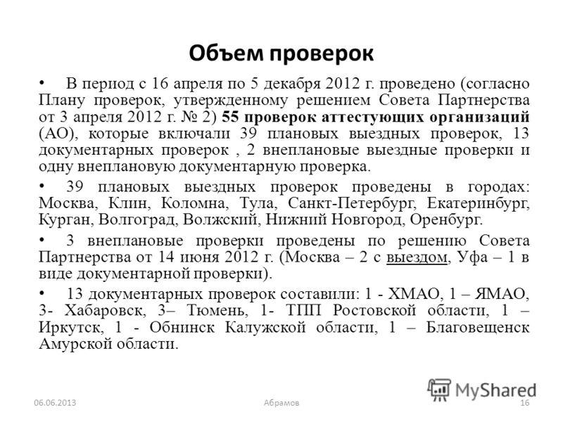 Объем проверок В период с 16 апреля по 5 декабря 2012 г. проведено (согласно Плану проверок, утвержденному решением Совета Партнерства от 3 апреля 2012 г. 2) 55 проверок аттестующих организаций (АО), которые включали 39 плановых выездных проверок, 13