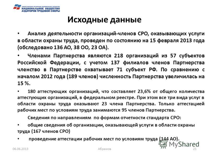 Исходные данные Анализ деятельности организаций-членов СРО, оказывающих услуги в области охраны труда, проведен по состоянию на 15 февраля 2013 года (обследовано 136 АО, 38 ОО, 23 ОА). Членами Партнерства являются 218 организаций из 57 субъектов Росс