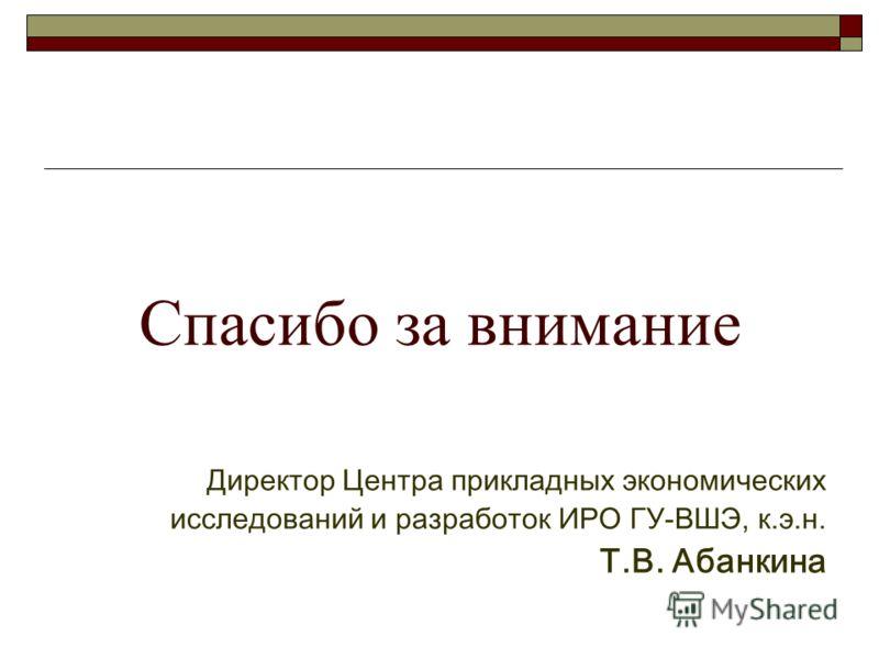 Спасибо за внимание Директор Центра прикладных экономических исследований и разработок ИРО ГУ-ВШЭ, к.э.н. Т.В. Абанкина