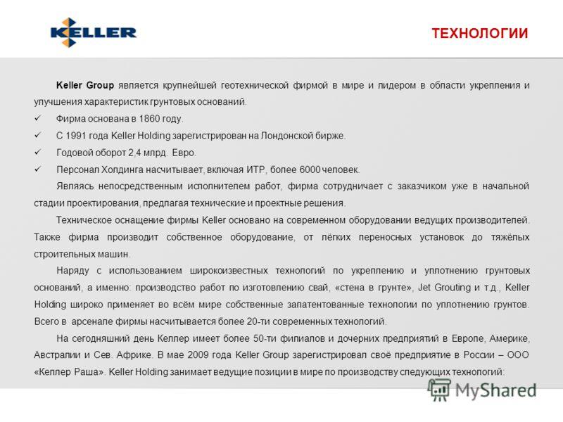 Keller Group является крупнейшей геотехнической фирмой в мире и лидером в области укрепления и улучшения характеристик грунтовых оснований. Фирма основана в 1860 году. С 1991 года Keller Holding зарегистрирован на Лондонской бирже. Годовой оборот 2,4