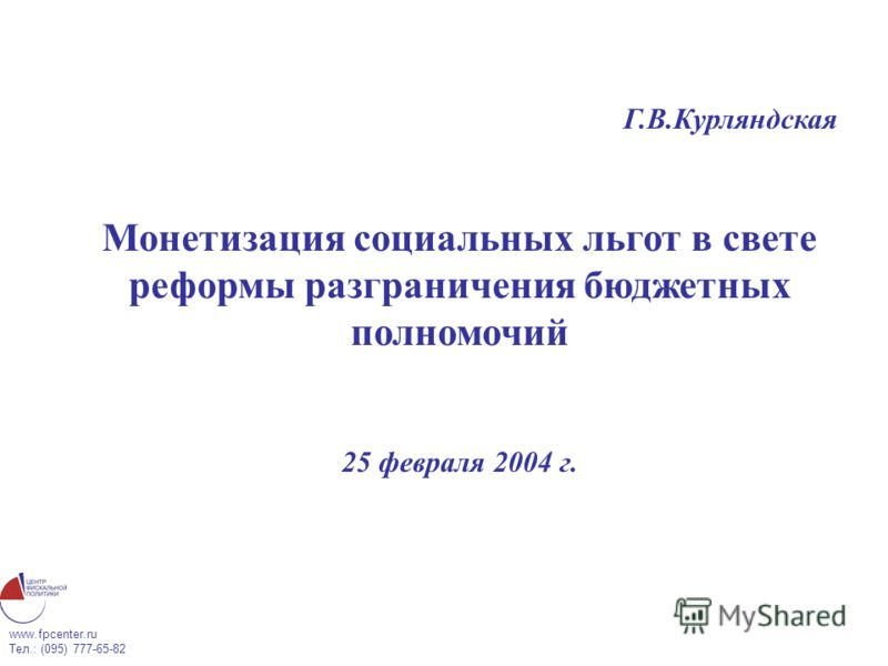 www.fpcenter.ru Тел.: (095) 777-65-82 Г.В.Курляндская Монетизация социальных льгот в свете реформы разграничения бюджетных полномочий 25 февраля 2004 г.