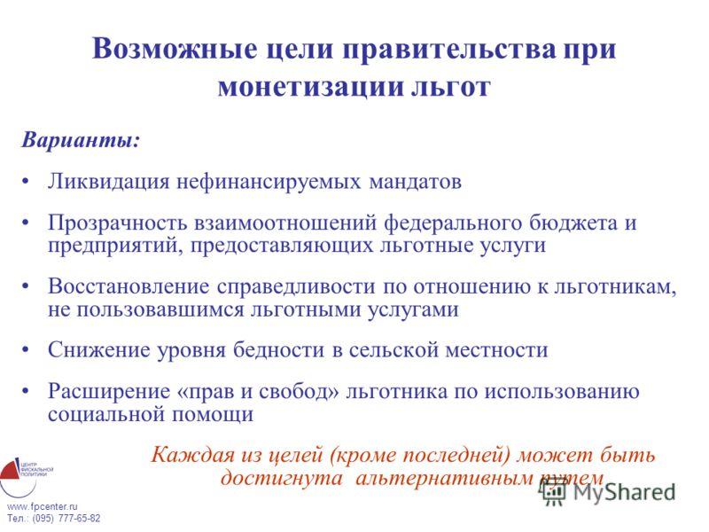 www.fpcenter.ru Тел.: (095) 777-65-82 Возможные цели правительства при монетизации льгот Варианты: Ликвидация нефинансируемых мандатов Прозрачность взаимоотношений федерального бюджета и предприятий, предоставляющих льготные услуги Восстановление спр