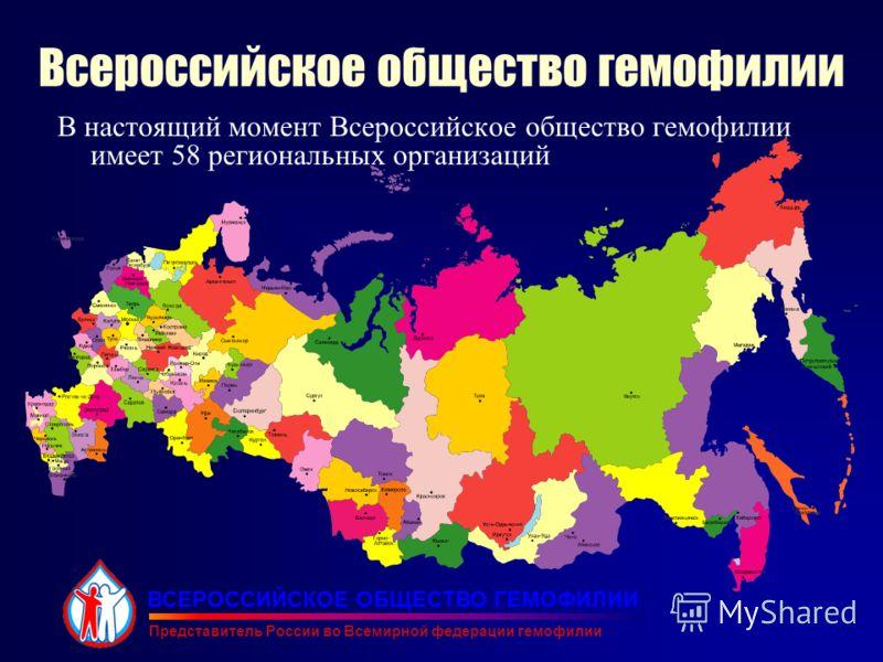 Всероссийское общество гемофилии ВСЕРОССИЙСКОЕ ОБЩЕСТВО ГЕМОФИЛИИ Представитель России во Всемирной федерации гемофилии В настоящий момент Всероссийское общество гемофилии имеет 58 региональных организаций