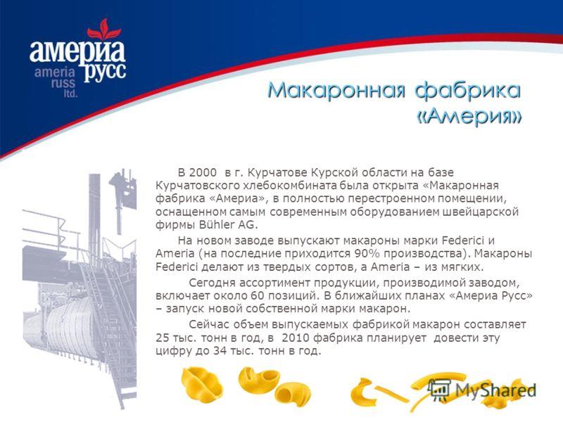 Макаронная фабрика «Америя» В 2000 в г. Курчатове Курской области на базе Курчатовского хлебокомбината была открыта «Макаронная фабрика «Америа», в полностью перестроенном помещении, оснащенном самым современным оборудованием швейцарской фирмы Bühler