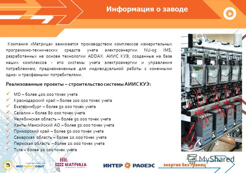 Информация о заводе Компания «Матрица» занимается производством комплексов измерительных программно-технических средств учета электроэнергии NU-05 IMS, разработанных на основе технологии ADDAX. АИИС КУЭ, созданные на базе наших комплексов - это систе