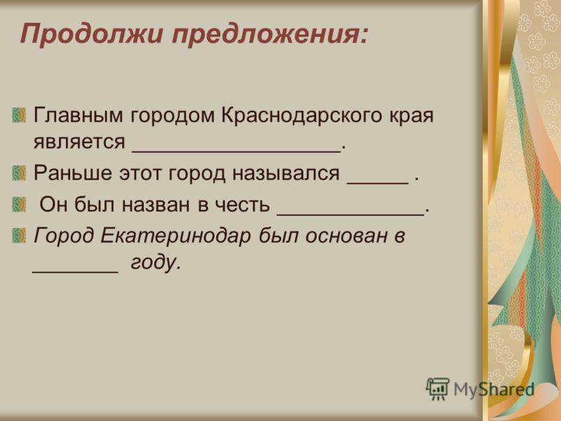 Продолжи предложения: Главным городом Краснодарского края является _________________. Раньше этот город назывался _____. Он был назван в честь ____________. Город Екатеринодар был основан в _______ году.