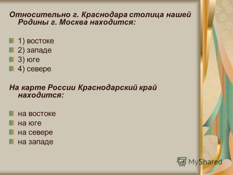Относительно г. Краснодара столица нашей Родины г. Москва находится: 1) востоке 2) западе 3) юге 4) севере На карте России Краснодарский край находится: на востоке на юге на севере на западе