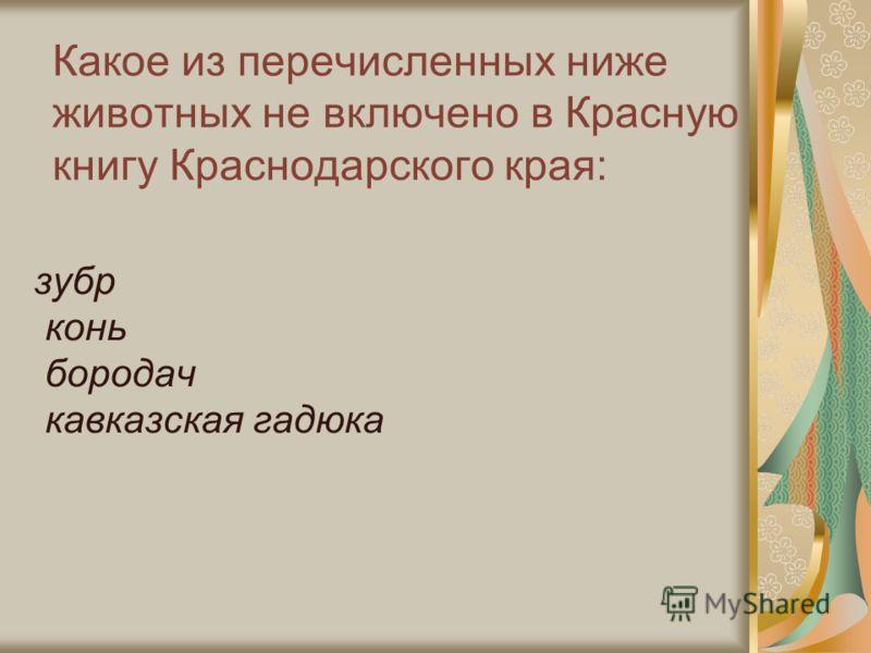 Какое из перечисленных ниже животных не включено в Красную книгу Краснодарского края: зубр конь бородач кавказская гадюка