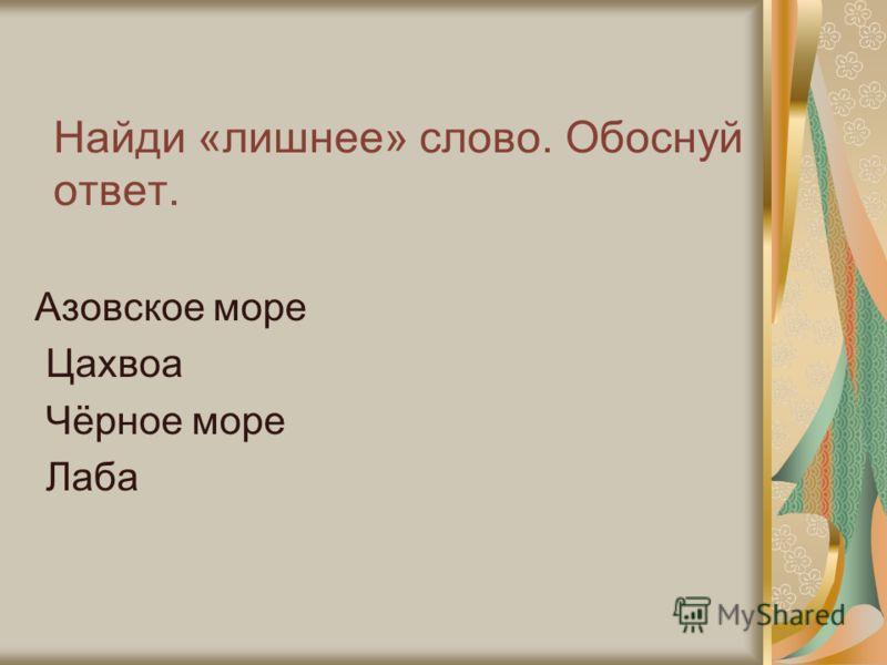 Найди «лишнее» слово. Обоснуй ответ. Азовское море Цахвоа Чёрное море Лаба
