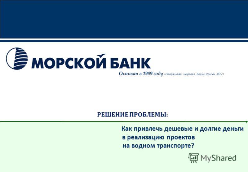 РЕШЕНИЕ ПРОБЛЕМЫ: РЕШЕНИЕ ПРОБЛЕМЫ: Как привлечь дешевые и долгие деньги Как привлечь дешевые и долгие деньги в реализацию проектов на водном транспорте? Основан в 1989 году (Генеральная лицензия Банка России 77)