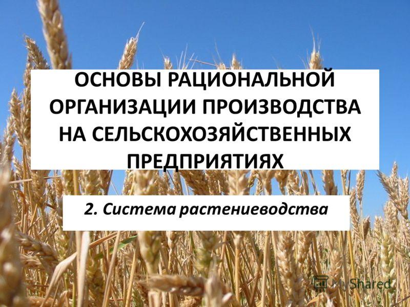 ОСНОВЫ РАЦИОНАЛЬНОЙ ОРГАНИЗАЦИИ ПРОИЗВОДСТВА НА СЕЛЬСКОХОЗЯЙСТВЕННЫХ ПРЕДПРИЯТИЯХ 2. Система растениеводства