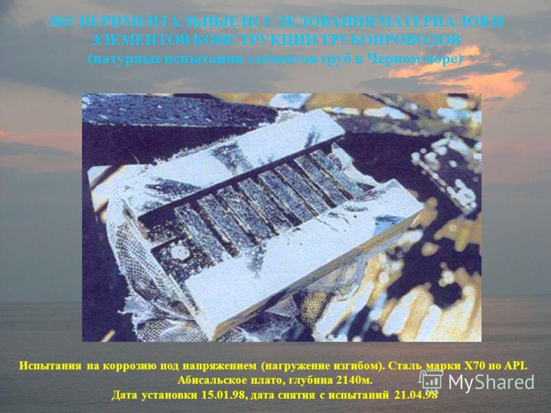 Испытания на коррозию под напряжением (нагружение изгибом). Сталь марки X70 по API. Абисальское плато, глубина 2140м. Дата установки 15.01.98, дата снятия с испытаний 21.04.98 ЭКСПЕРИМЕНТАЛЬНЫЕ ИССЛЕДОВАНИЯ МАТЕРИАЛОВ И ЭЛЕМЕНТОВ КОНСТРУКЦИИ ТРУБОПРО