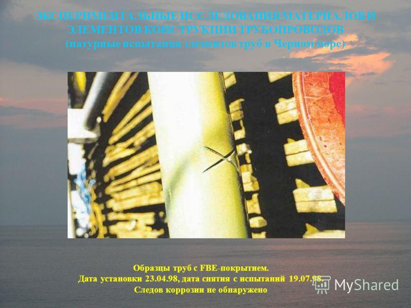 Образцы труб с FBE-покрытием. Дата установки 23.04.98, дата снятия с испытаний 19.07.98. Следов коррозии не обнаружено ЭКСПЕРИМЕНТАЛЬНЫЕ ИССЛЕДОВАНИЯ МАТЕРИАЛОВ И ЭЛЕМЕНТОВ КОНСТРУКЦИИ ТРУБОПРОВОДОВ (натурные испытания элементов труб в Черном море)