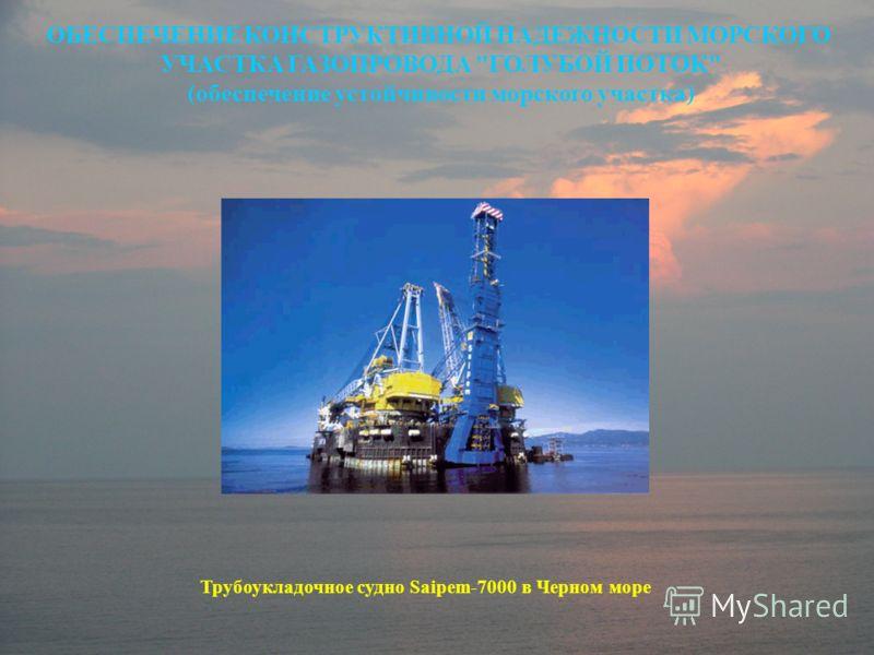 ОБЕСПЕЧЕНИЕ КОНСТРУКТИВНОЙ НАДЕЖНОСТИ МОРСКОГО УЧАСТКА ГАЗОПРОВОДА ГОЛУБОЙ ПОТОК (обеспечение устойчивости морского участка) Трубоукладочное судно Saipem-7000 в Черном море