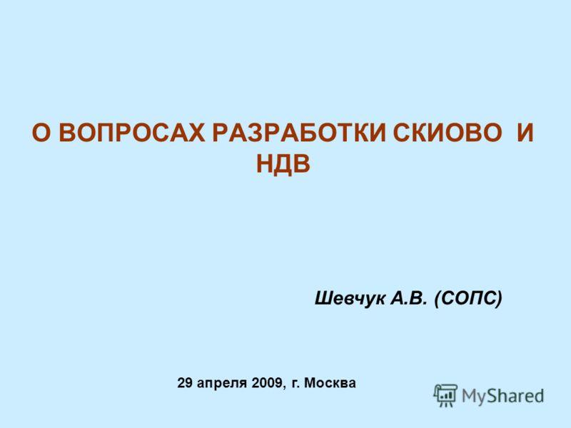 О ВОПРОСАХ РАЗРАБОТКИ СКИОВО И НДВ 29 апреля 2009, г. Москва Шевчук А.В. (СОПС)