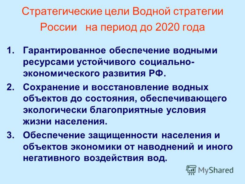 Стратегические цели Водной стратегии России на период до 2020 года 1.Гарантированное обеспечение водными ресурсами устойчивого социально- экономического развития РФ. 2.Сохранение и восстановление водных объектов до состояния, обеспечивающего экологич