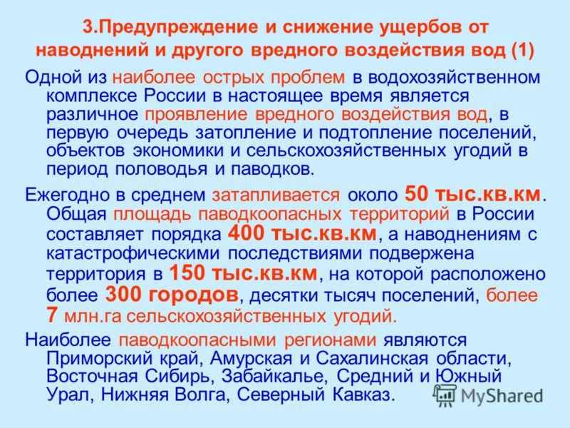 3.Предупреждение и снижение ущербов от наводнений и другого вредного воздействия вод (1) Одной из наиболее острых проблем в водохозяйственном комплексе России в настоящее время является различное проявление вредного воздействия вод, в первую очередь