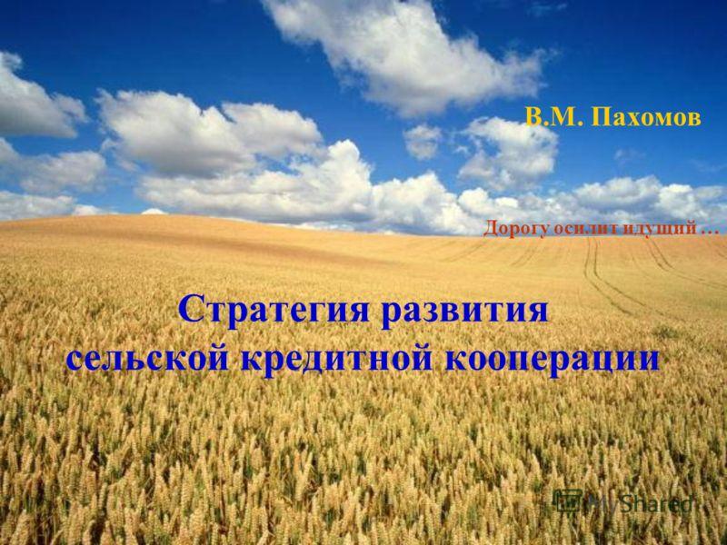 В.М. Пахомов Стратегия развития сельской кредитной кооперации Дорогу осилит идущий …