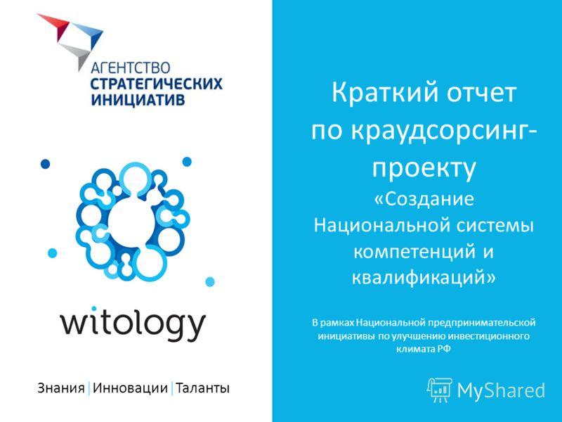 Знания|Инновации|Таланты Краткий отчет по краудсорсинг- проекту «Создание Национальной системы компетенций и квалификаций» В рамках Национальной предпринимательской инициативы по улучшению инвестиционного климата РФ