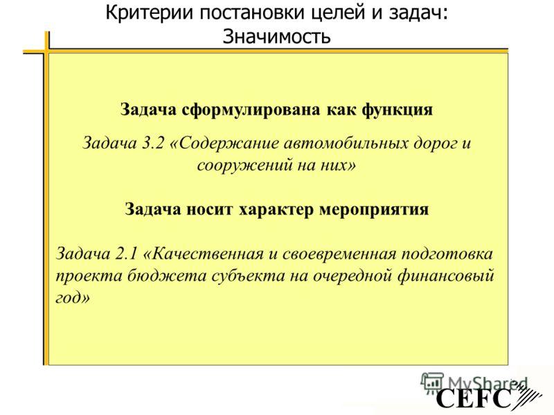 CEFC Критерии постановки целей и задач: Значимость Задача сформулирована как функция Задача 3.2 «Содержание автомобильных дорог и сооружений на них» Задача носит характер мероприятия Задача 2.1 «Качественная и своевременная подготовка проекта бюджета