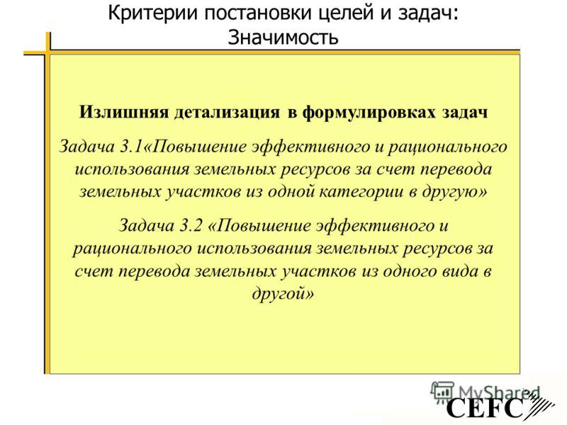 CEFC Критерии постановки целей и задач: Значимость Излишняя детализация в формулировках задач Задача 3.1«Повышение эффективного и рационального использования земельных ресурсов за счет перевода земельных участков из одной категории в другую» Задача 3