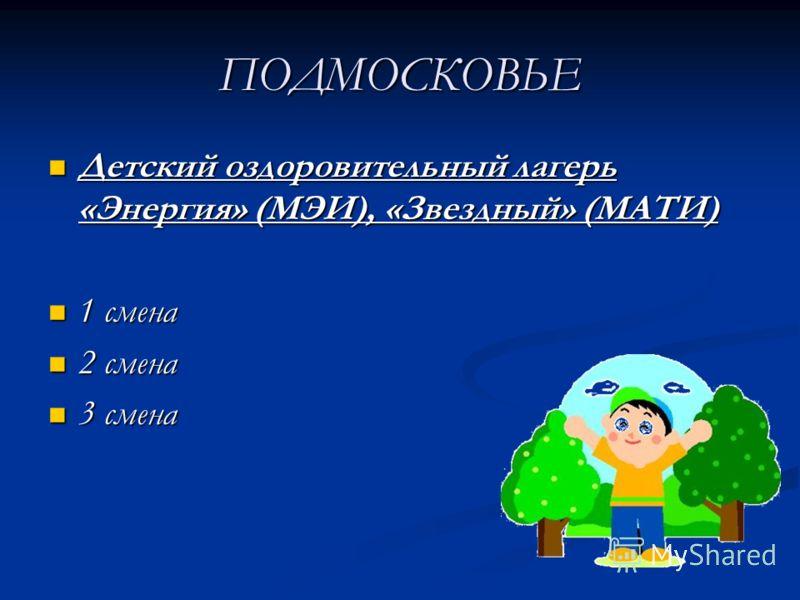 ПОДМОСКОВЬЕ Детский оздоровительный лагерь «Энергия» (МЭИ), «Звездный» (МАТИ) Детский оздоровительный лагерь «Энергия» (МЭИ), «Звездный» (МАТИ) 1 смена 1 смена 2 смена 2 смена 3 смена 3 смена