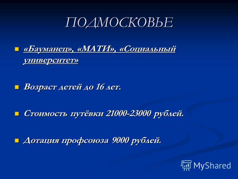 ПОДМОСКОВЬЕ «Бауманец», «МАТИ», «Социальный университет» «Бауманец», «МАТИ», «Социальный университет» Возраст детей до 16 лет. Возраст детей до 16 лет. Стоимость путёвки 21000-23000 рублей. Стоимость путёвки 21000-23000 рублей. Дотация профсоюза 9000