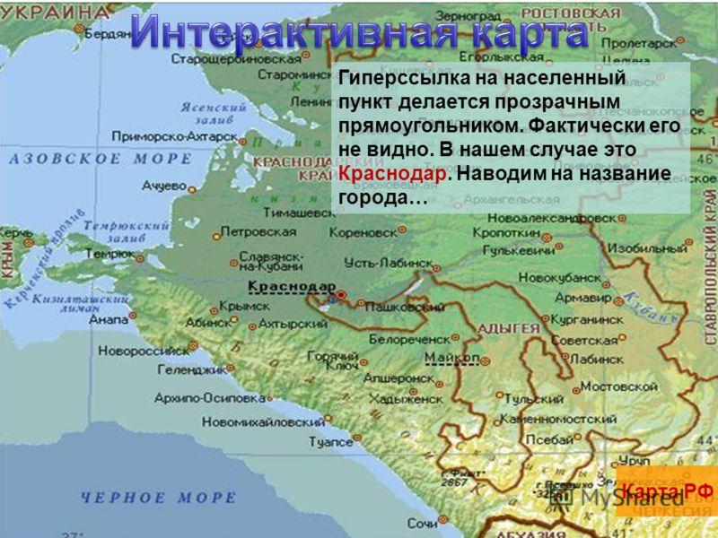Карта РФ Павловская Гиперссылка на населенный пункт делается прозрачным прямоугольником. Фактически его не видно. В нашем случае это Краснодар. Наводим на название города…