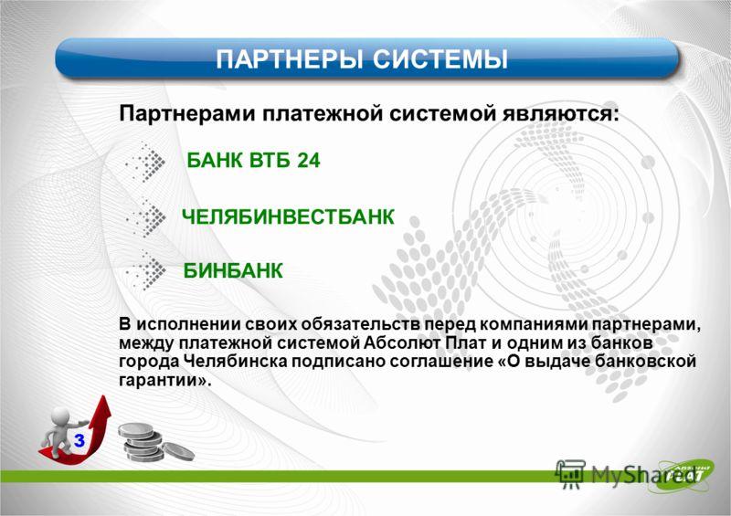 3 Партнерами платежной системой являются: ПАРТНЕРЫ СИСТЕМЫ БАНК ВТБ 24 ЧЕЛЯБИНВЕСТБАНК БИНБАНК В исполнении своих обязательств перед компаниями партнерами, между платежной системой Абсолют Плат и одним из банков города Челябинска подписано соглашение