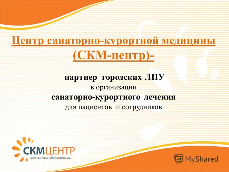 Центр санаторно-курортной медицины (СКМ-центр)- партнер городских ЛПУ в организации санаторно-курортного лечения для пациентов и сотрудников