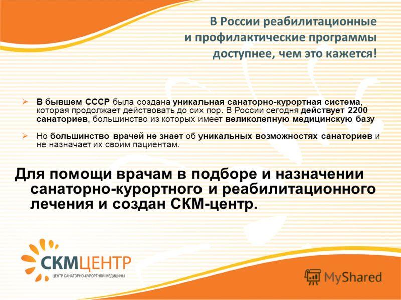 В России реабилитационные и профилактические программы доступнее, чем это кажется! Для помощи врачам в подборе и назначении санаторно-курортного и реабилитационного лечения и создан СКМ-центр. В бывшем СССР была создана уникальная санаторно-курортная