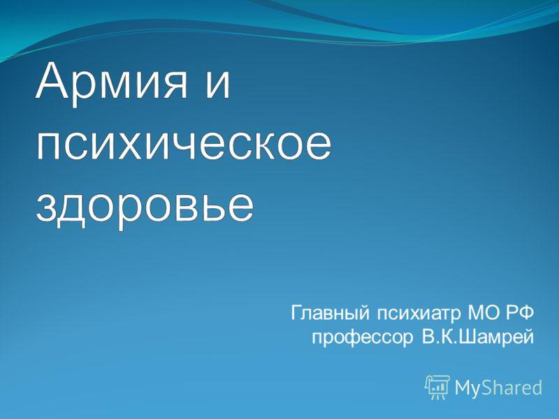 Главный психиатр МО РФ профессор В.К.Шамрей