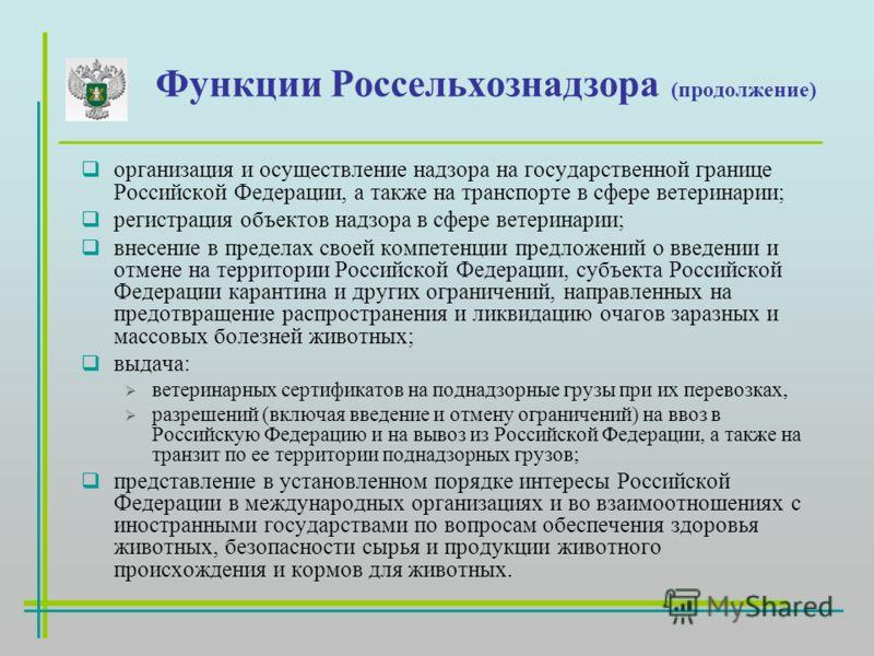 Функции Россельхознадзора (продолжение) организация и осуществление надзора на государственной границе Российской Федерации, а также на транспорте в сфере ветеринарии; регистрация объектов надзора в сфере ветеринарии; внесение в пределах своей компет