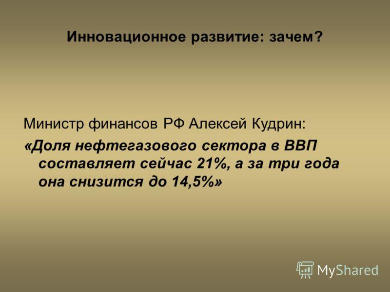 Инновационное развитие: зачем? Министр финансов РФ Алексей Кудрин: «Доля нефтегазового сектора в ВВП составляет сейчас 21%, а за три года она снизится до 14,5%»
