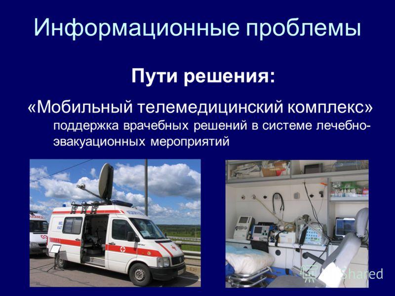 Информационные проблемы Пути решения: «Мобильный телемедицинский комплекс» поддержка врачебных решений в системе лечебно- эвакуационных мероприятий