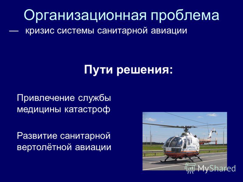Организационная проблема кризис системы санитарной авиации Пути решения: Привлечение службы медицины катастроф Развитие санитарной вертолётной авиации