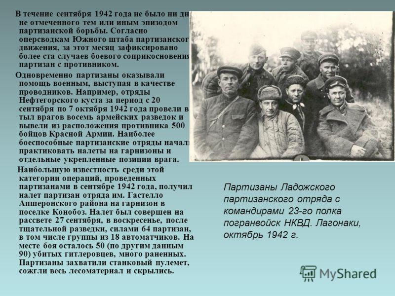 В течение сентября 1942 года не было ни дня, не отмеченного тем или иным эпизодом партизанской борьбы. Согласно оперсводкам Южного штаба партизанского движения, за этот месяц зафиксировано более ста случаев боевого соприкосновения партизан с противни