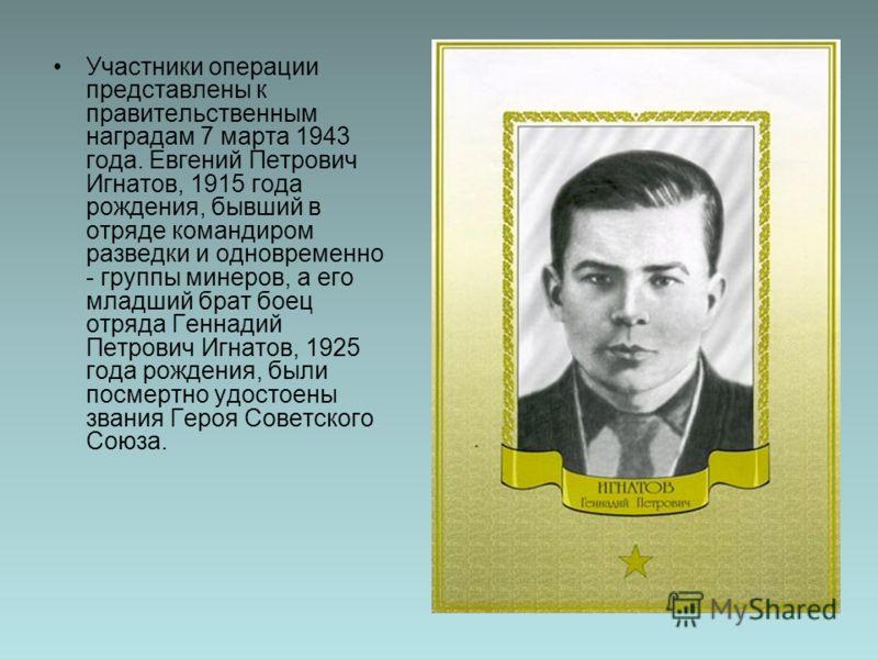 Участники операции представлены к правительственным наградам 7 марта 1943 года. Евгений Петрович Игнатов, 1915 года рождения, бывший в отряде командиром разведки и одновременно - группы минеров, а его младший брат боец отряда Геннадий Петрович Игнато