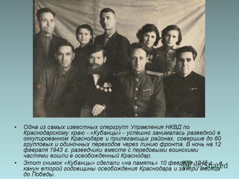 Одна из самых известных опергрупп Управления НКВД по Краснодарскому краю - «Кубанцы» - успешно занималась разведкой в оккупированном Краснодаре и прилегающих районах, совершив до 60 групповых и одиночных переходов через линию фронта. В ночь на 12 фев