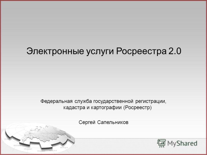 Электронные услуги Росреестра 2.0 Федеральная служба государственной регистрации, кадастра и картографии (Росреестр) Сергей Сапельников