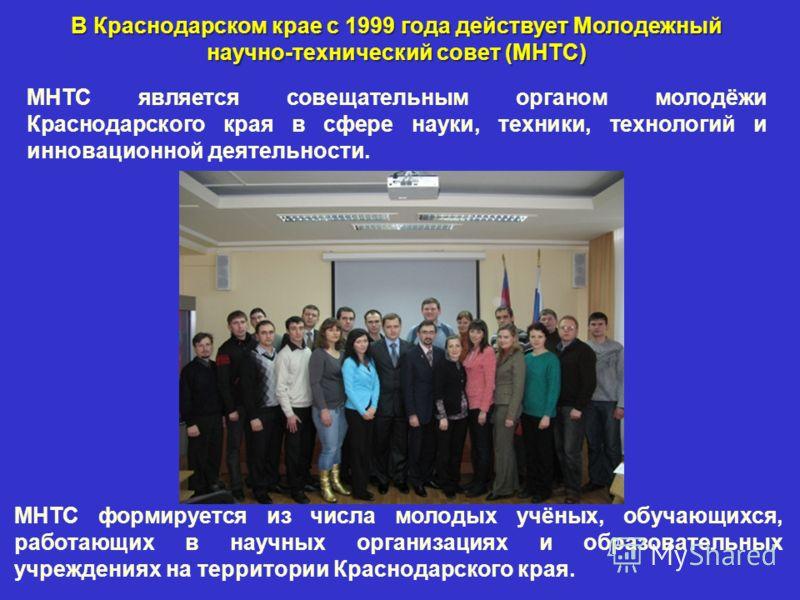 В Краснодарском крае с 1999 года действует Молодежный научно-технический совет (МНТС) МНТС является совещательным органом молодёжи Краснодарского края в сфере науки, техники, технологий и инновационной деятельности. МНТС формируется из числа молодых