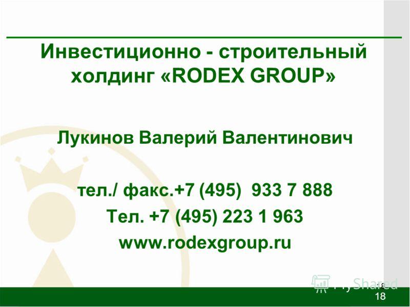 18 Инвестиционно - строительный холдинг «RODEX GROUP» Лукинов Валерий Валентинович тел./ факс.+7 (495) 933 7 888 Тел. +7 (495) 223 1 963 www.rodexgroup.ru 18
