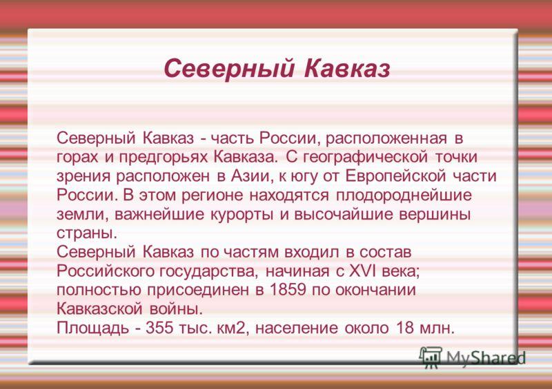 Северный Кавказ Северный Кавказ - часть России, расположенная в горах и предгорьях Кавказа. С географической точки зрения расположен в Азии, к югу от Европейской части России. В этом регионе находятся плодороднейшие земли, важнейшие курорты и высочай