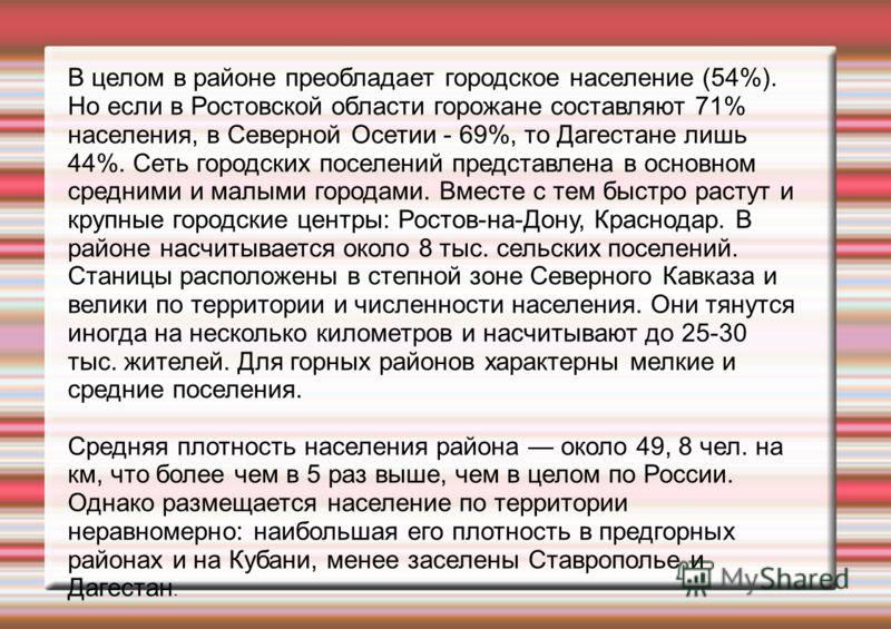 В целом в районе преобладает городское население (54%). Но если в Ростовской области горожане составляют 71% населения, в Северной Осетии - 69%, то Дагестане лишь 44%. Сеть городских поселений представлена в основном средними и малыми городами. Вмест