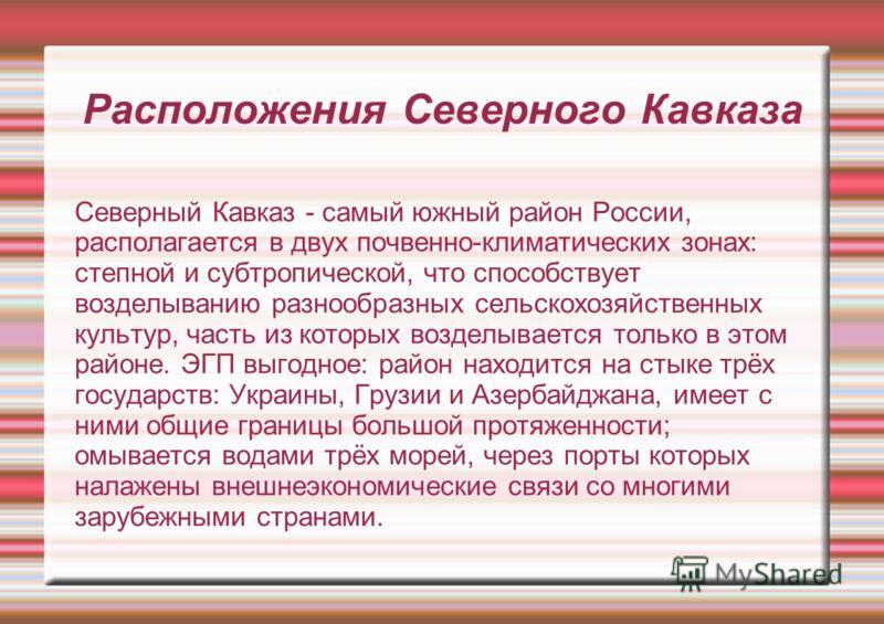 Расположения Северного Кавказа Северный Кавказ - самый южный район России, располагается в двух почвенно-климатических зонах: степной и субтропической, что способствует возделыванию разнообразных сельскохозяйственных культур, часть из которых возделы