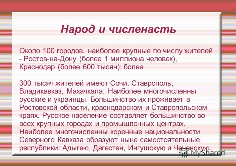 Народ и численасть Около 100 городов, наиболее крупные по числу жителей - Ростов-на-Дону (более 1 миллиона человек), Краснодар (более 600 тысяч); более 300 тысяч жителей имеют Сочи, Ставрополь, Владикавказ, Махачкала. Наиболее многочисленны русские и
